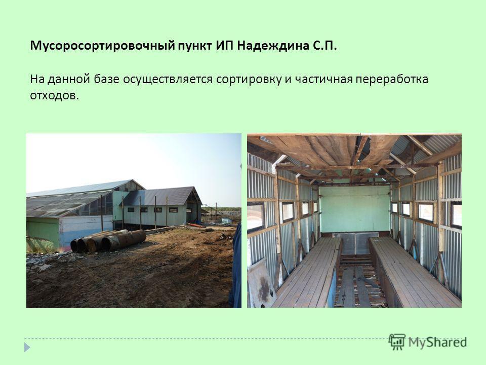 Мусоросортировочный пункт ИП Надеждина С.П. На данной базе осуществляется сортировку и частичная переработка отходов.