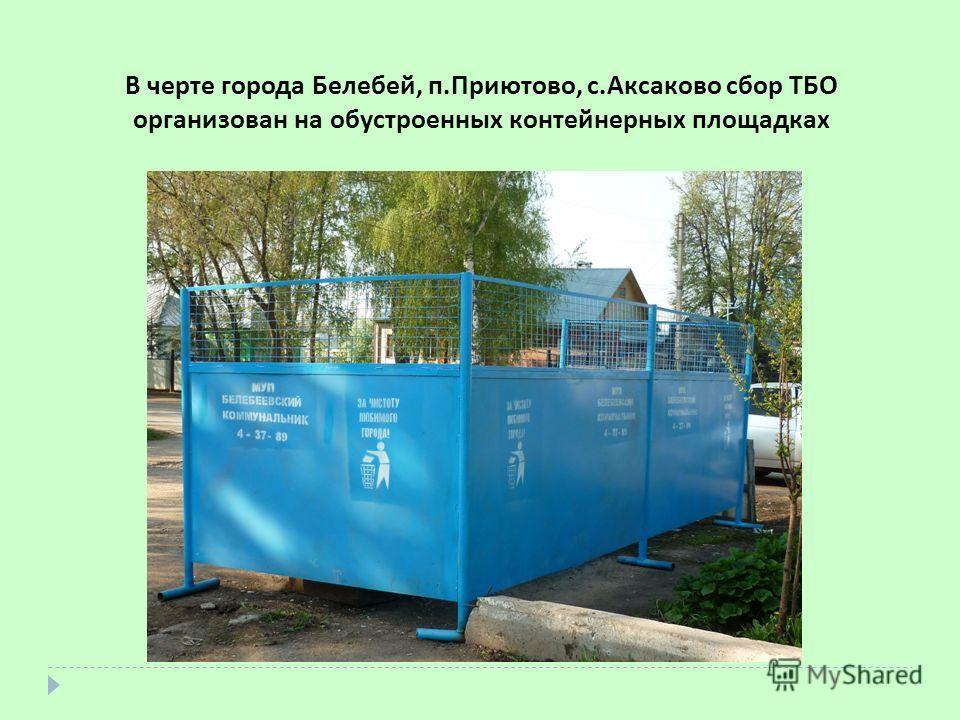 В черте города Белебей, п.Приютово, с.Аксаково сбор ТБО организован на обустроенных контейнерных площадках