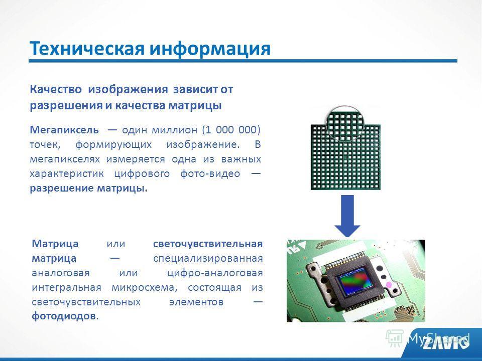 Техническая информация Качество изображения зависит от разрешения и качества матрицы Мегапиксель один миллион (1 000 000) точек, формирующих изображение. В мегапикселях измеряется одна из важных характеристик цифрового фото-видео разрешение матрицы.