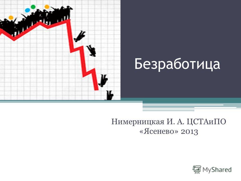 Безработица Нимерницкая И. А. ЦСТАиПО «Ясенево» 2013