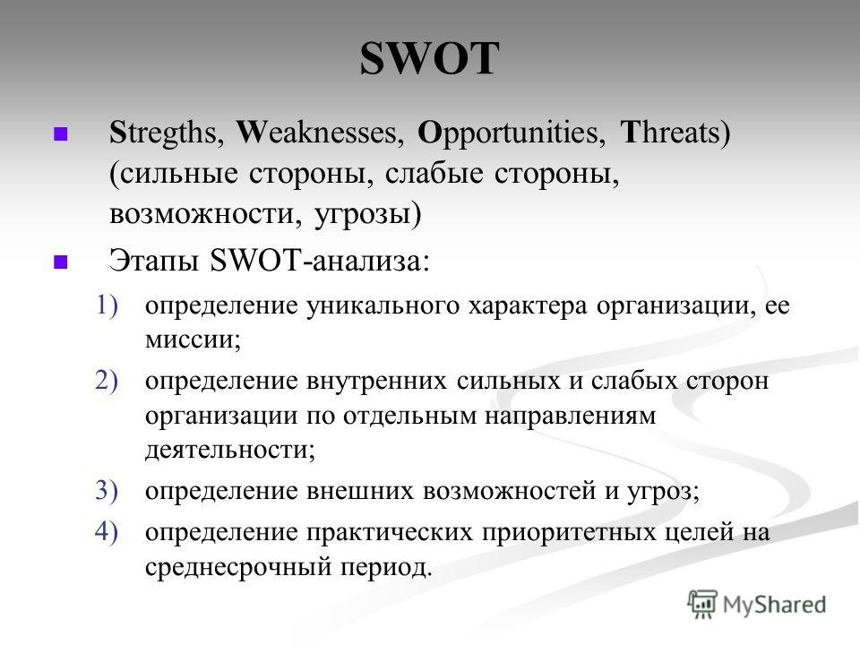 SWOT Stregths, Weaknesses, Opportunities, Threats) (сильные стороны, слабые стороны, возможности, угрозы) Этапы SWOT-анализа: 1) 1)определение уникального характера организации, ее миссии; 2) 2)определение внутренних сильных и слабых сторон организац