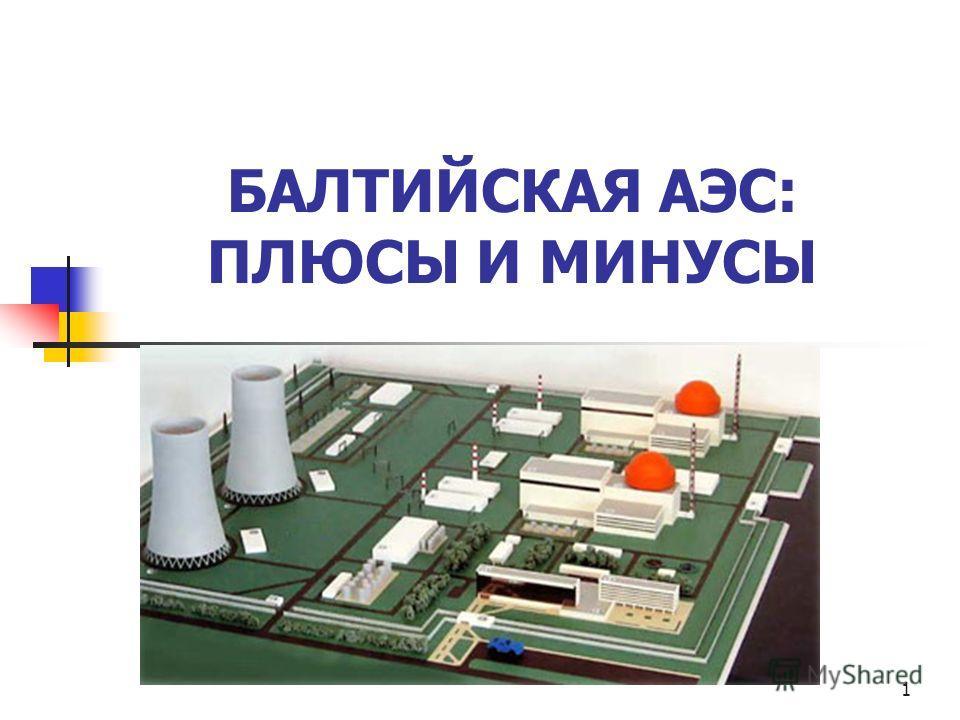 1 БАЛТИЙСКАЯ АЭС: ПЛЮСЫ И МИНУСЫ