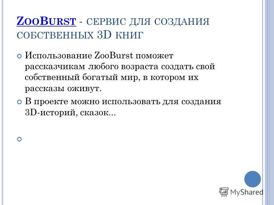 Z OO B URST Z OO B URST - СЕРВИС ДЛЯ СОЗДАНИЯ СОБСТВЕННЫХ 3D КНИГ Использование ZooBurst поможет рассказчикам любого возраста создать свой собственный богатый мир, в котором их рассказы оживут. В проекте можно использовать для создания 3D-историй, ск