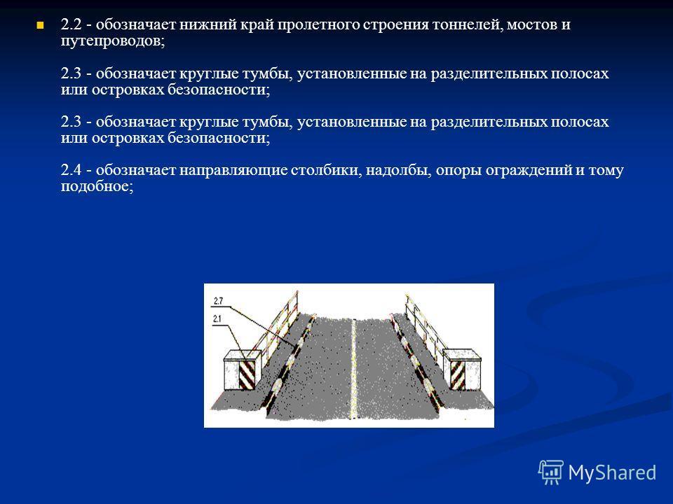 2.2 - обозначает нижний край пролетного строения тоннелей, мостов и путепроводов; 2.3 - обозначает круглые тумбы, установленные на разделительных полосах или островках безопасности; 2.3 - обозначает круглые тумбы, установленные на разделительных поло