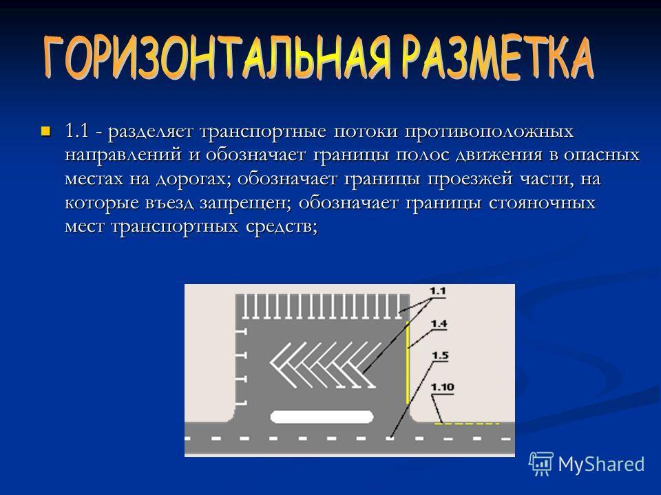 1.1 - разделяет транспортные потоки противоположных направлений и обозначает границы полос движения в опасных местах на дорогах; обозначает границы проезжей части, на которые въезд запрещен; обозначает границы стояночных мест транспортных средств; 1.