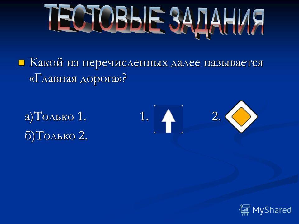 Какой из перечисленных далее называется «Главная дорога»? Какой из перечисленных далее называется «Главная дорога»? а)Только 1. 1. 2. а)Только 1. 1. 2. б)Только 2. б)Только 2.
