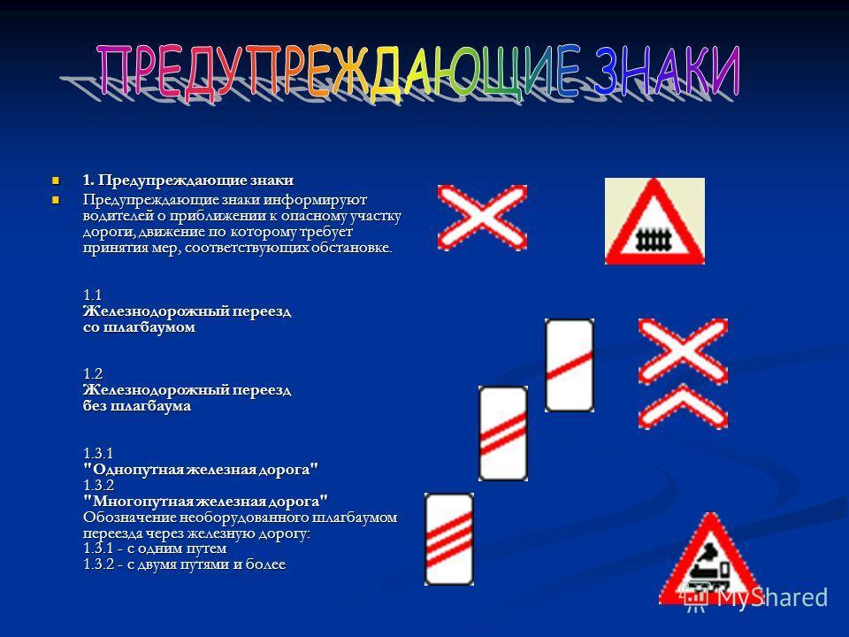 1. Предупреждающие знаки 1. Предупреждающие знаки Предупреждающие знаки информируют водителей о приближении к опасному участку дороги, движение по которому требует принятия мер, соответствующих обстановке. 1.1 Железнодорожный переезд со шлагбаумом 1.