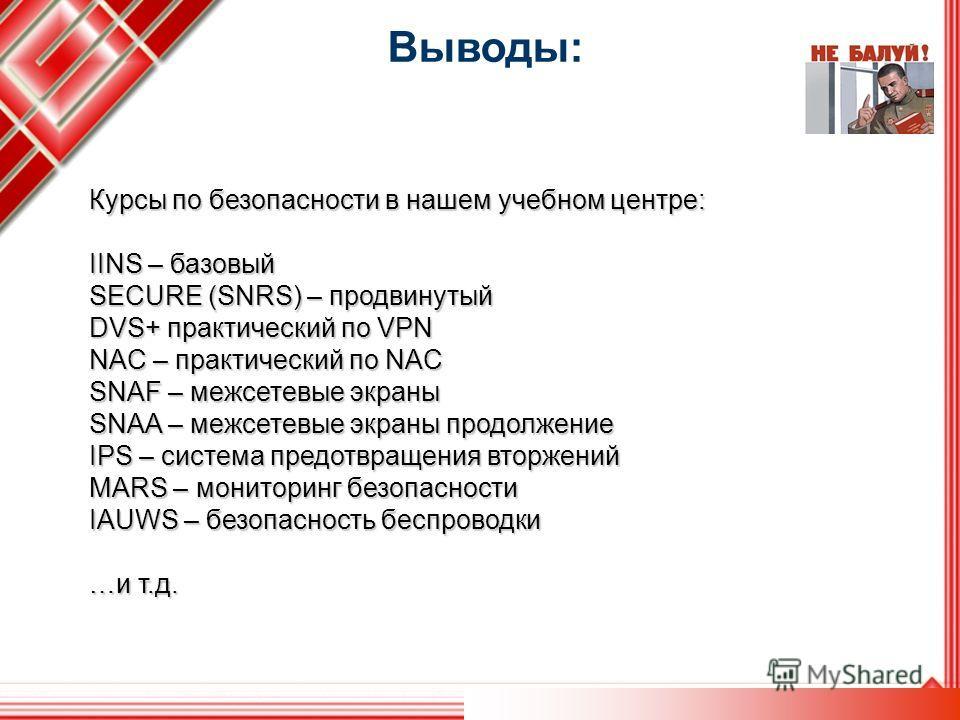 Выводы: Курсы по безопасности в нашем учебном центре: IINS – базовый SECURE (SNRS) – продвинутый DVS+ практический по VPN NAC – практический по NAC SNAF – межсетевые экраны SNAA – межсетевые экраны продолжение IPS – система предотвращения вторжений M