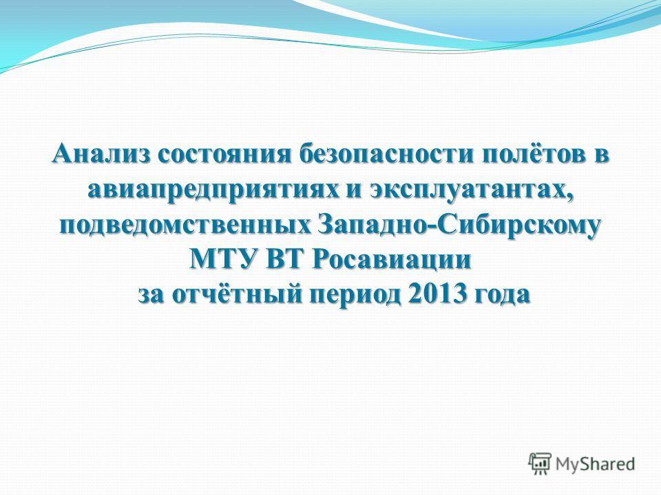 Анализ состояния безопасности полётов в авиапредприятиях и эксплуатантах, подведомственных Западно-Сибирскому МТУ ВТ Росавиации за отчётный период 2013 года