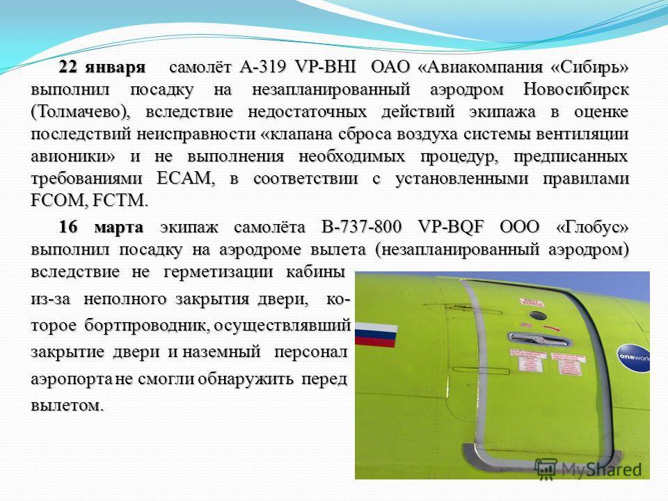 22 января самолёт А-319 VP-BHI ОАО «Авиакомпания «Сибирь» выполнил посадку на незапланированный аэродром Новосибирск (Толмачево), вследствие недостаточных действий экипажа в оценке последствий неисправности «клапана сброса воздуха системы вентиляции