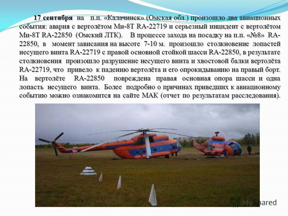 17 сентября на п.п. «Калачинск» (Омская обл.) произошло два авиационных события: авария с вертолётом Ми-8Т RA-22719 и серьезный инцидент с вертолётом Ми-8Т RA-22850 (Омский ЛТК). В процессе захода на посадку на п.п. «8» RA- 22850, в момент зависания