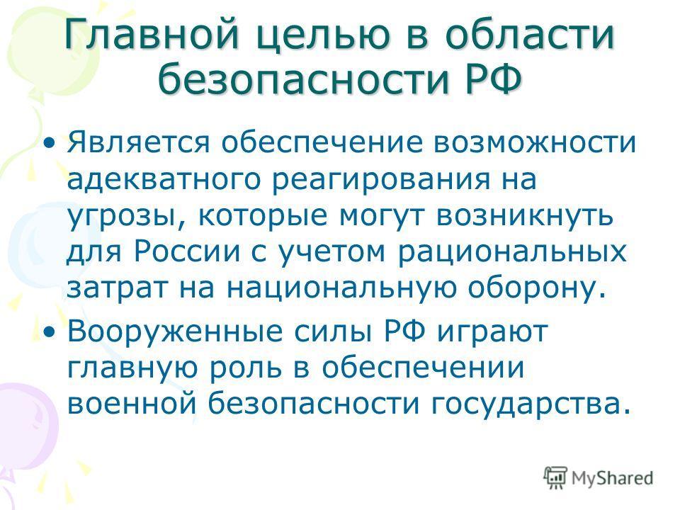 Главной целью в области безопасности РФ Является обеспечение возможности адекватного реагирования на угрозы, которые могут возникнуть для России с учетом рациональных затрат на национальную оборону. Вооруженные силы РФ играют главную роль в обеспечен