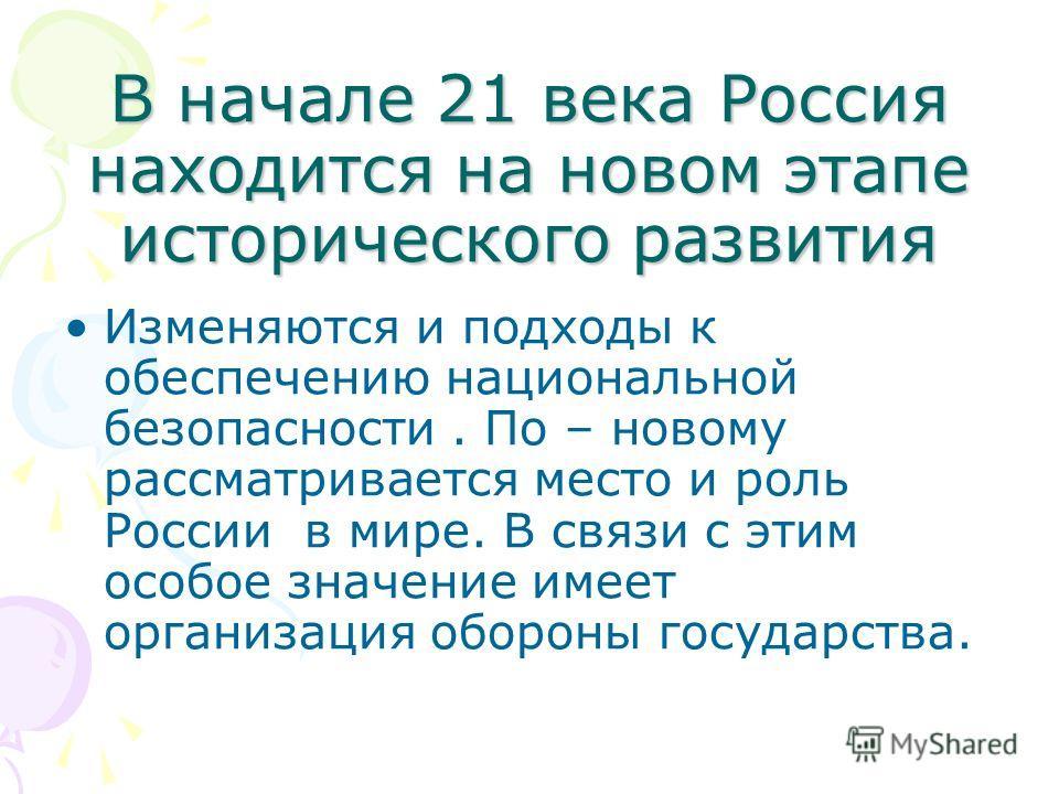 В начале 21 века Россия находится на новом этапе исторического развития Изменяются и подходы к обеспечению национальной безопасности. По – новому рассматривается место и роль России в мире. В связи с этим особое значение имеет организация обороны гос