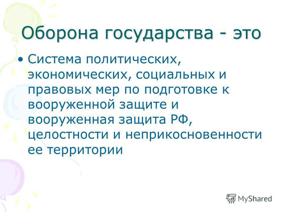 Оборона государства - это Система политических, экономических, социальных и правовых мер по подготовке к вооруженной защите и вооруженная защита РФ, целостности и неприкосновенности ее территории