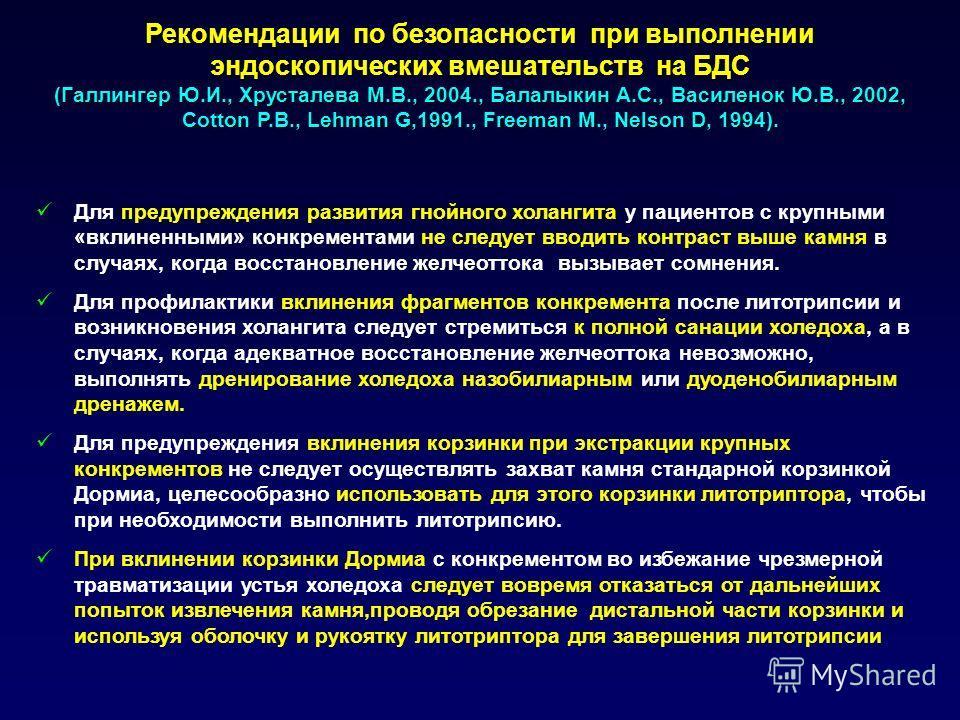 Рекомендации по безопасности при выполнении эндоскопических вмешательств на БДС (Галлингер Ю.И., Хрусталева М.В., 2004., Балалыкин А.С., Василенок Ю.В., 2002, Cotton P.B., Lehman G,1991., Freeman M., Nelson D, 1994). Для предупреждения развития гнойн