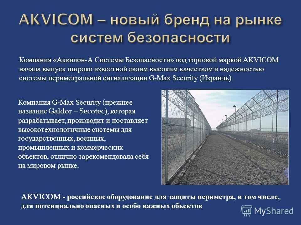 Компания «Аквилон-А Системы Безопасности» под торговой маркой AKVICOM начала выпуск широко известной своим высоким качеством и надежностью системы периметральной сигнализации G-Max Security (Израиль). Компания G-Max Security (прежнее название Galdor