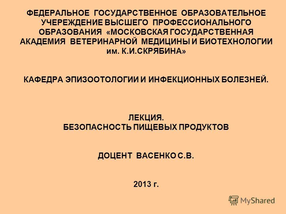 ФЕДЕРАЛЬНОЕ ГОСУДАРСТВЕННОЕ ОБРАЗОВАТЕЛЬНОЕ УЧЕРЕЖДЕНИЕ ВЫСШЕГО ПРОФЕССИОНАЛЬНОГО ОБРАЗОВАНИЯ «МОСКОВСКАЯ ГОСУДАРСТВЕННАЯ АКАДЕМИЯ ВЕТЕРИНАРНОЙ МЕДИЦИНЫ И БИОТЕХНОЛОГИИ им. К.И.СКРЯБИНА» КАФЕДРА ЭПИЗООТОЛОГИИ И ИНФЕКЦИОННЫХ БОЛЕЗНЕЙ. ЛЕКЦИЯ. БЕЗОПАСН