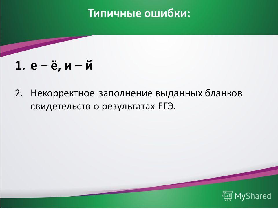 Типичные ошибки: 1.е – ё, и – й 2.Некорректное заполнение выданных бланков свидетельств о результатах ЕГЭ.