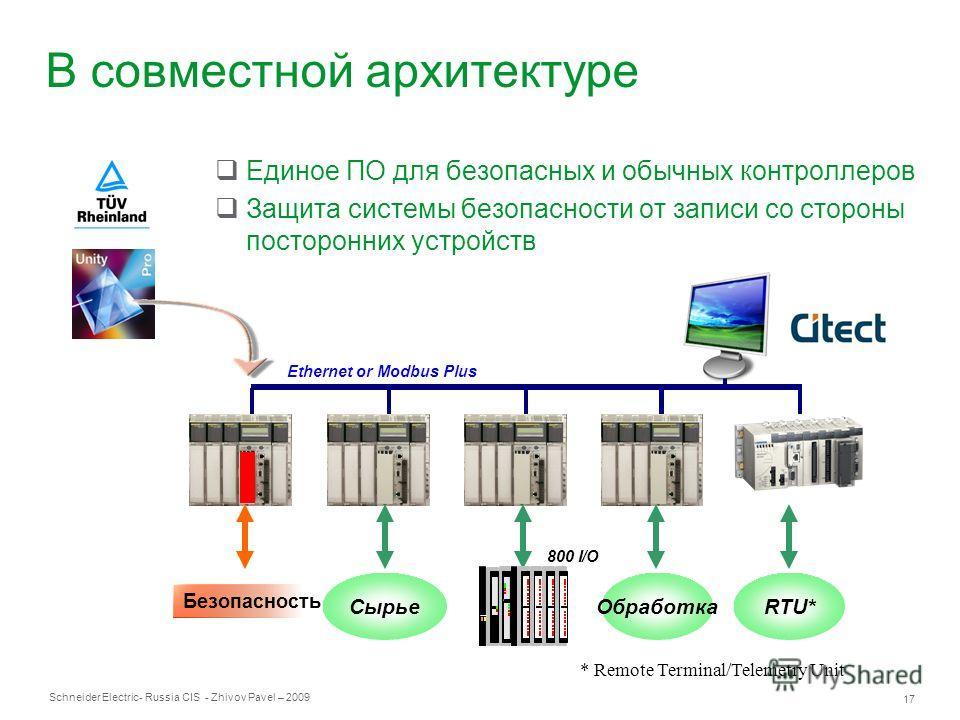 Schneider Electric 17 - Russia CIS - Zhivov Pavel – 2009 В совместной архитектуре Единое ПО для безопасных и обычных контроллеров Защита системы безопасности от записи со стороны посторонних устройств RTU*СырьеОбработка Ethernet or Modbus Plus Безопа