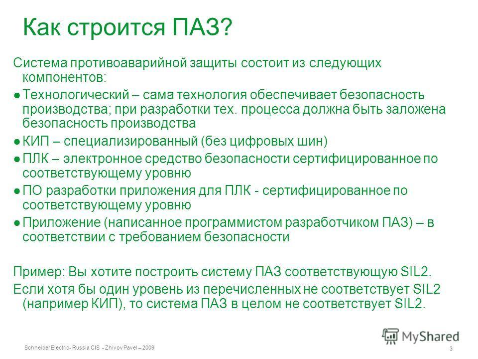 Schneider Electric 3 - Russia CIS - Zhivov Pavel – 2009 Как строится ПАЗ? Система противоаварийной защиты состоит из следующих компонентов: Технологический – сама технология обеспечивает безопасность производства; при разработки тех. процесса должна