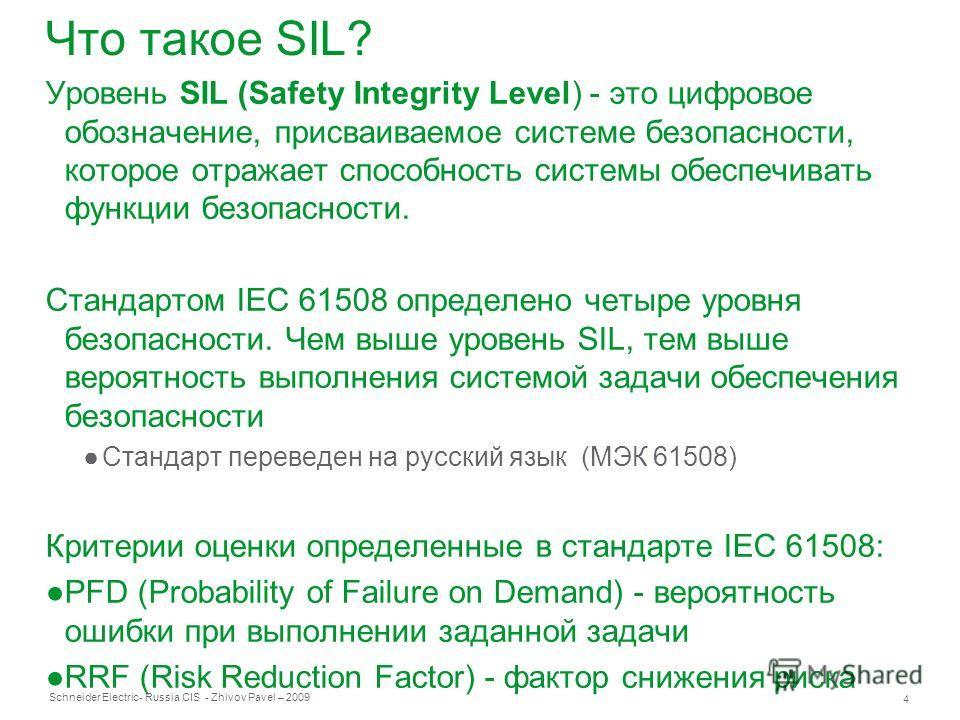 Schneider Electric 4 - Russia CIS - Zhivov Pavel – 2009 Что такое SIL? Уровень SIL (Safety Integrity Level) - это цифровое обозначение, присваиваемое системе безопасности, которое отражает способность системы обеспечивать функции безопасности. Станда