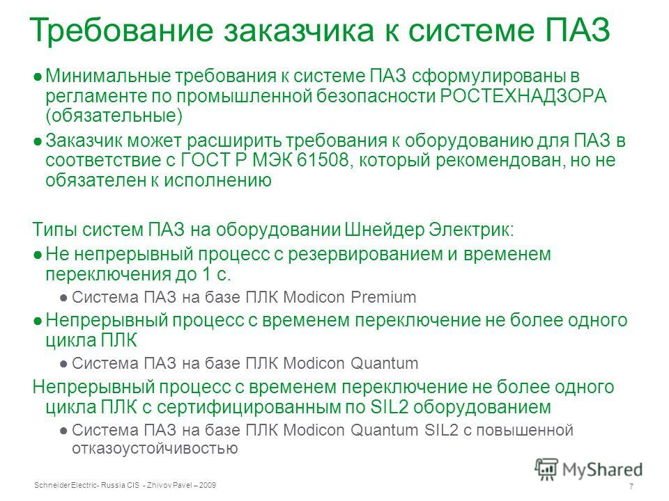 Schneider Electric 7 - Russia CIS - Zhivov Pavel – 2009 Требование заказчика к системе ПАЗ Минимальные требования к системе ПАЗ сформулированы в регламенте по промышленной безопасности РОСТЕХНАДЗОРА (обязательные) Заказчик может расширить требования