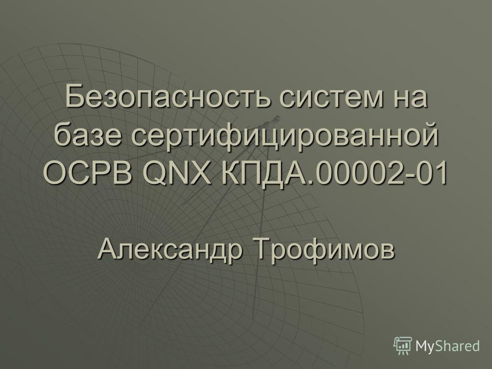 Безопасность систем на базе сертифицированной ОСРВ QNX КПДА.00002-01 Александр Трофимов