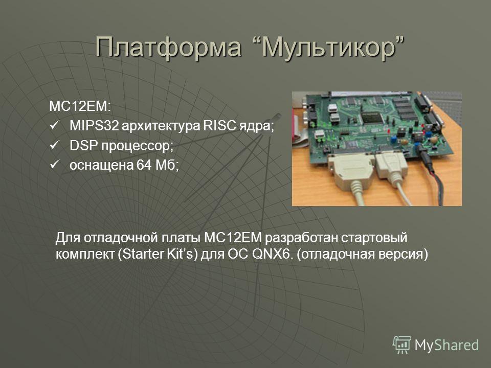 Платформа Мультикор Платформа Мультикор МС12ЕМ: MIPS32 архитектура RISC ядра; DSP процессор; оснащена 64 Мб; Для отладочной платы МС12ЕМ разработан стартовый комплект (Starter Kits) для ОС QNX6. (отладочная версия)