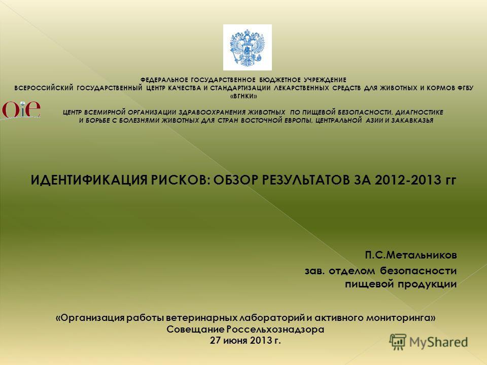 ИДЕНТИФИКАЦИЯ РИСКОВ: ОБЗОР РЕЗУЛЬТАТОВ ЗА 2012-2013 гг ФЕДЕРАЛЬНОЕ ГОСУДАРСТВЕННОЕ БЮДЖЕТНОЕ УЧРЕЖДЕНИЕ ВСЕРОССИЙСКИЙ ГОСУДАРСТВЕННЫЙ ЦЕНТР КАЧЕСТВА И СТАНДАРТИЗАЦИИ ЛЕКАРСТВЕННЫХ СРЕДСТВ ДЛЯ ЖИВОТНЫХ И КОРМОВ ФГБУ «ВГНКИ» ЦЕНТР ВСЕМИРНОЙ ОРГАНИЗАЦИ