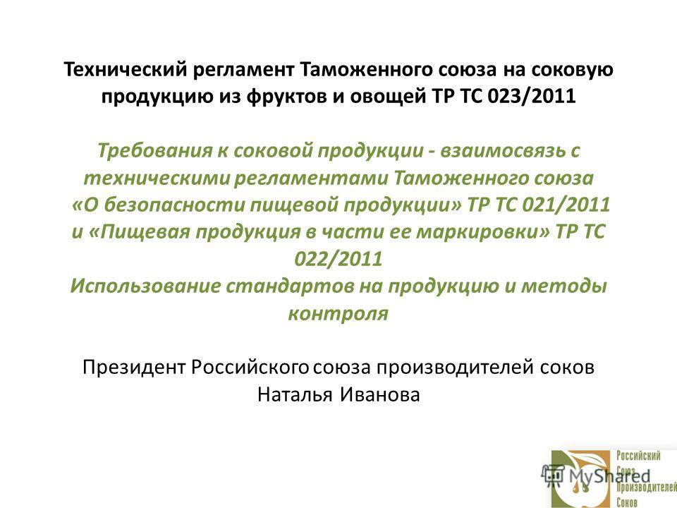 Технический регламент Таможенного союза на соковую продукцию из фруктов и овощей ТР ТС 023/2011 Требования к соковой продукции - взаимосвязь с техническими регламентами Таможенного союза «О безопасности пищевой продукции» ТР ТС 021/2011 и «Пищевая пр