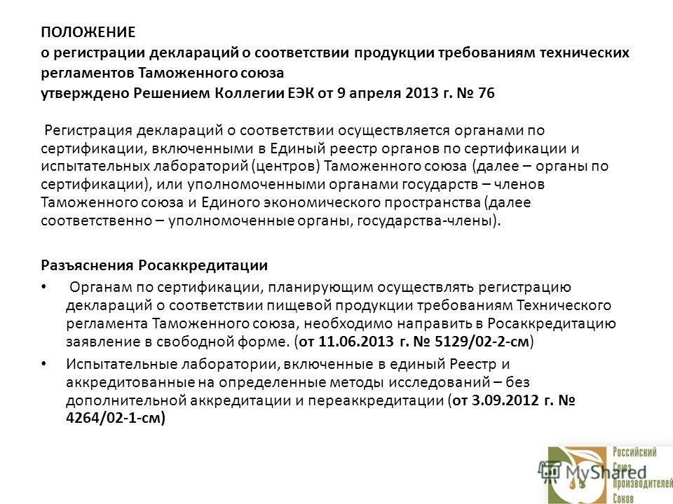 ПОЛОЖЕНИЕ о регистрации деклараций о соответствии продукции требованиям технических регламентов Таможенного союза утверждено Решением Коллегии ЕЭК от 9 апреля 2013 г. 76 Регистрация деклараций о соответствии осуществляется органами по сертификации, в