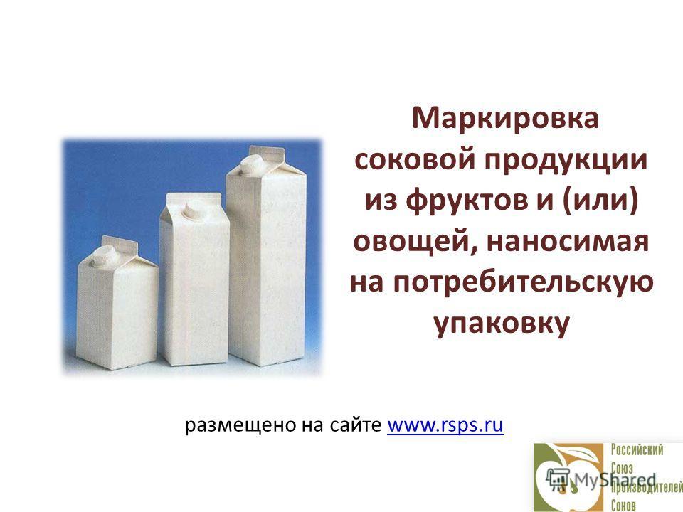 Маркировка соковой продукции из фруктов и (или) овощей, наносимая на потребительскую упаковку размещено на сайте www.rsps.ruwww.rsps.ru