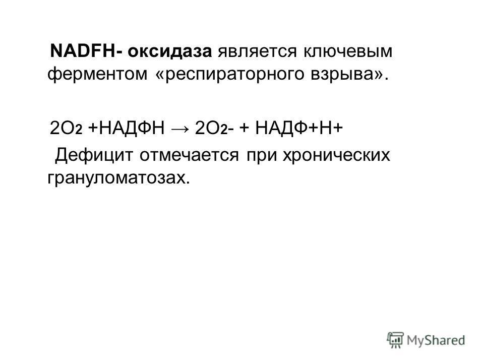 NADFH- оксидаза является ключевым ферментом «респираторного взрыва». 2О 2 +НАДФН 2О 2 - + НАДФ+Н+ Дефицит отмечается при хронических грануломатозах.