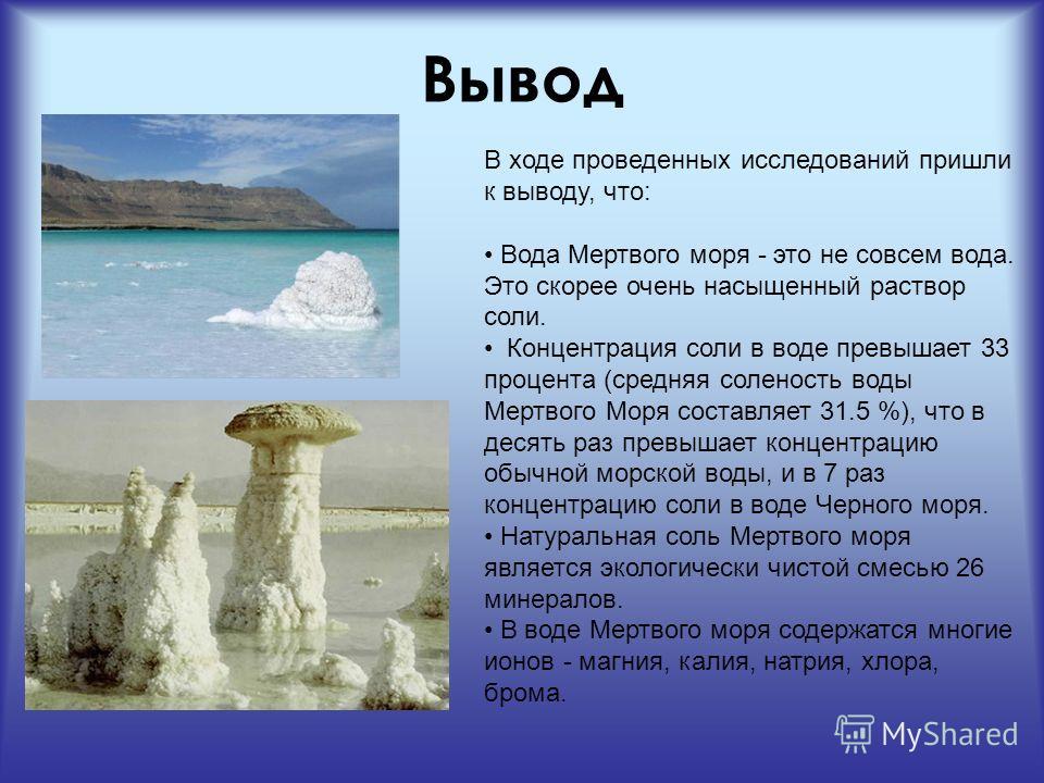 Вывод В ходе проведенных исследований пришли к выводу, что: Вода Мертвого моря - это не совсем вода. Это скорее очень насыщенный раствор соли. Концентрация соли в воде превышает 33 процента (средняя соленость воды Мертвого Моря составляет 31.5 %), чт