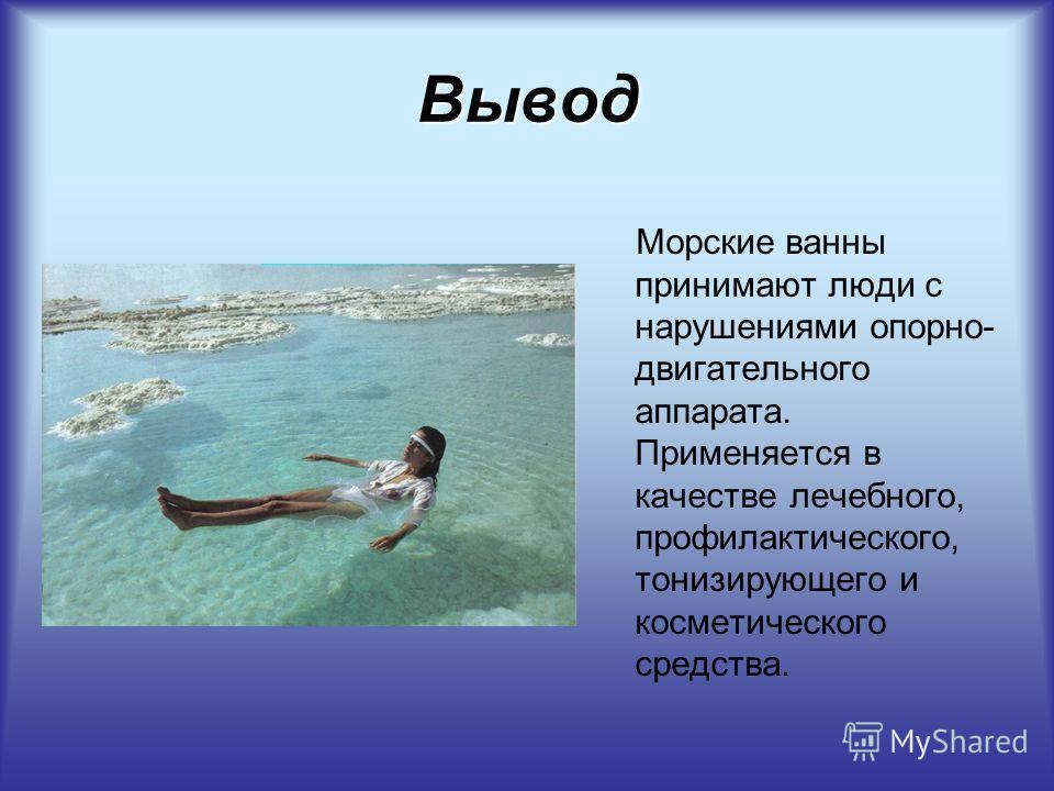 Вывод Морские ванны принимают люди с нарушениями опорно- двигательного аппарата. Применяется в качестве лечебного, профилактического, тонизирующего и косметического средства.