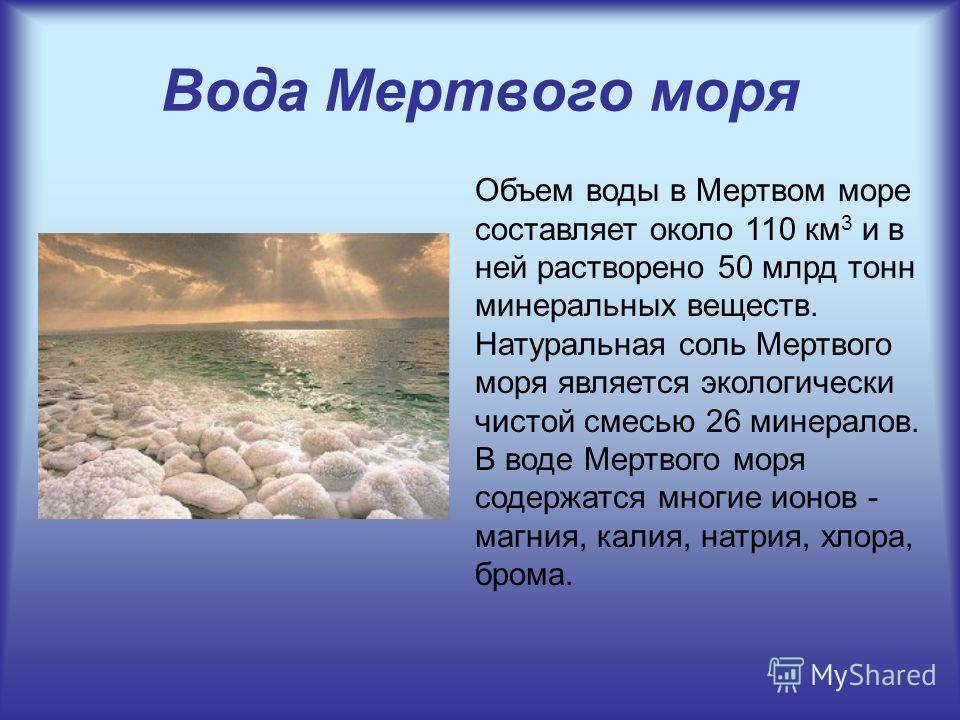 Вода Мертвого моря Объем воды в Мертвом море составляет около 110 км 3 и в ней растворено 50 млрд тонн минеральных веществ. Натуральная соль Мертвого моря является экологически чистой смесью 26 минералов. В воде Мертвого моря содержатся многие ионов