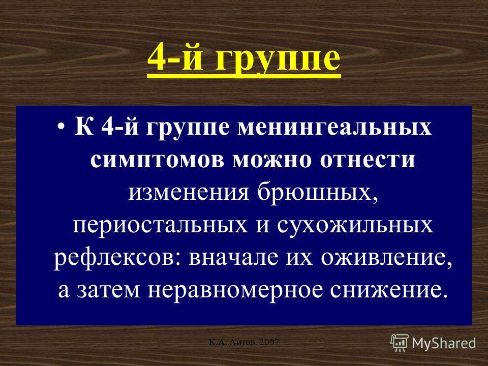 К.А. Аитов, 200712 4-й группе К 4-й группе менингеальных симптомов можно отнести изменения брюшных, периостальных и сухожильных рефлексов: вначале их оживление, а затем неравномерное снижение.