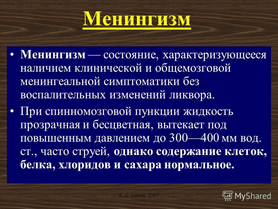К.А. Аитов, 200721 Менингизм Менингизм состояние, характеризующееся наличием клинической и общемозговой менингеальной симптоматики без воспалительных изменений ликвора. При спинномозговой пункции жидкость прозрачная и бесцветная, вытекает под повышен