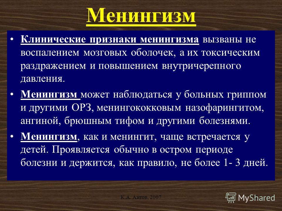 К.А. Аитов, 200722 Менингизм Клинические признаки менингизма вызваны не воспалением мозговых оболочек, а их токсическим раздражением и повышением внутричерепного давления. Менингизм может наблюдаться у больных гриппом и другими ОРЗ, менингококковым н