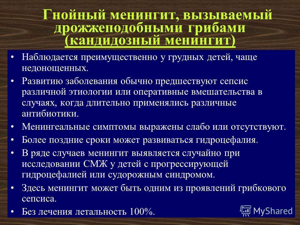 К.А. Аитов, 200730 Гнойный менингит, вызываемый дрожжеподобными грибами (кандидозный менингит) Наблюдается преимущественно у грудных детей, чаще недонощенных. Развитию заболевания обычно предшествуют сепсис различной этиологии или оперативные вмешате