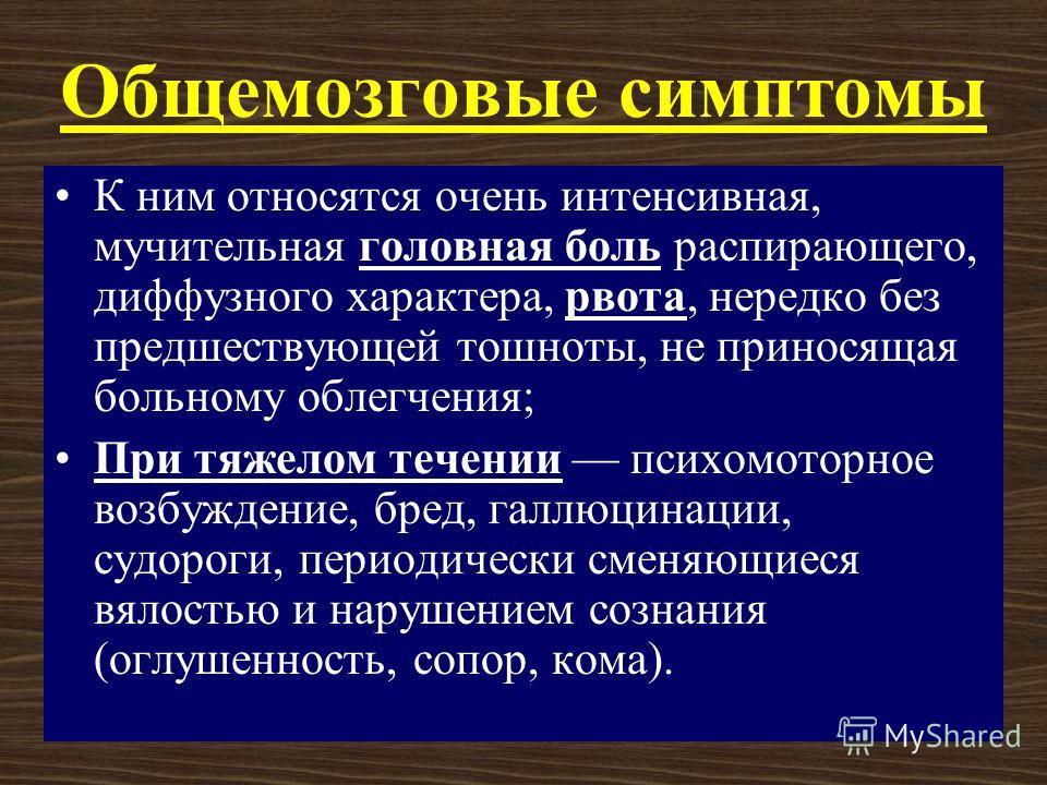 К.А. Аитов, 20077 Общемозговые симптомы К ним относятся очень интенсивная, мучительная головная боль распирающего, диффузного характера, рвота, нередко без предшествующей тошноты, не приносящая больному облегчения; При тяжелом течении психомоторное в