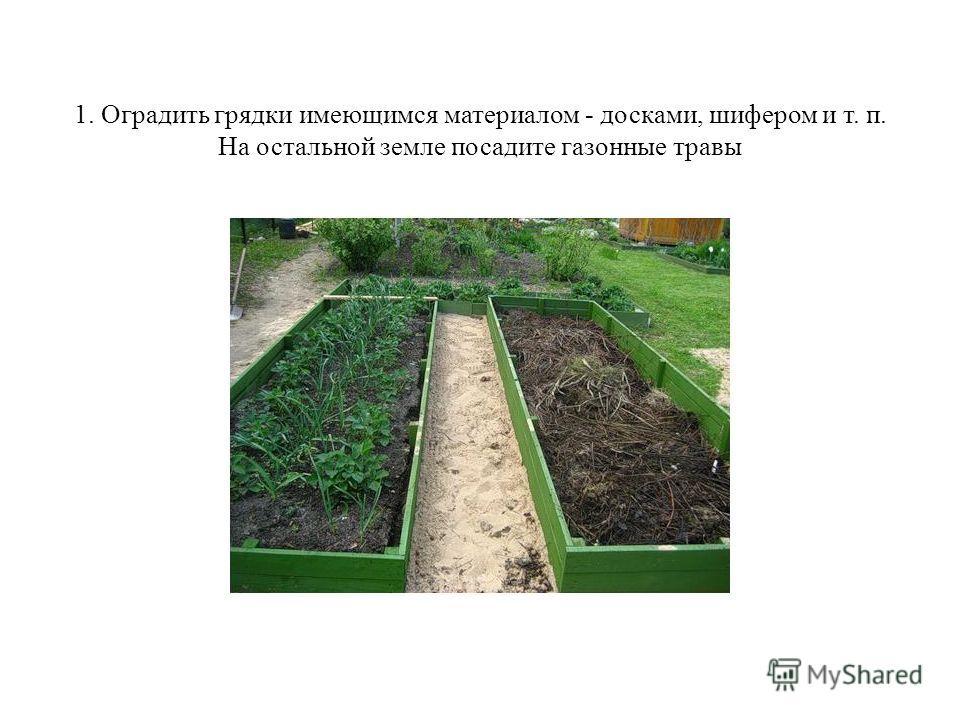 1. Оградить грядки имеющимся материалом - досками, шифером и т. п. На остальной земле посадите газонные травы