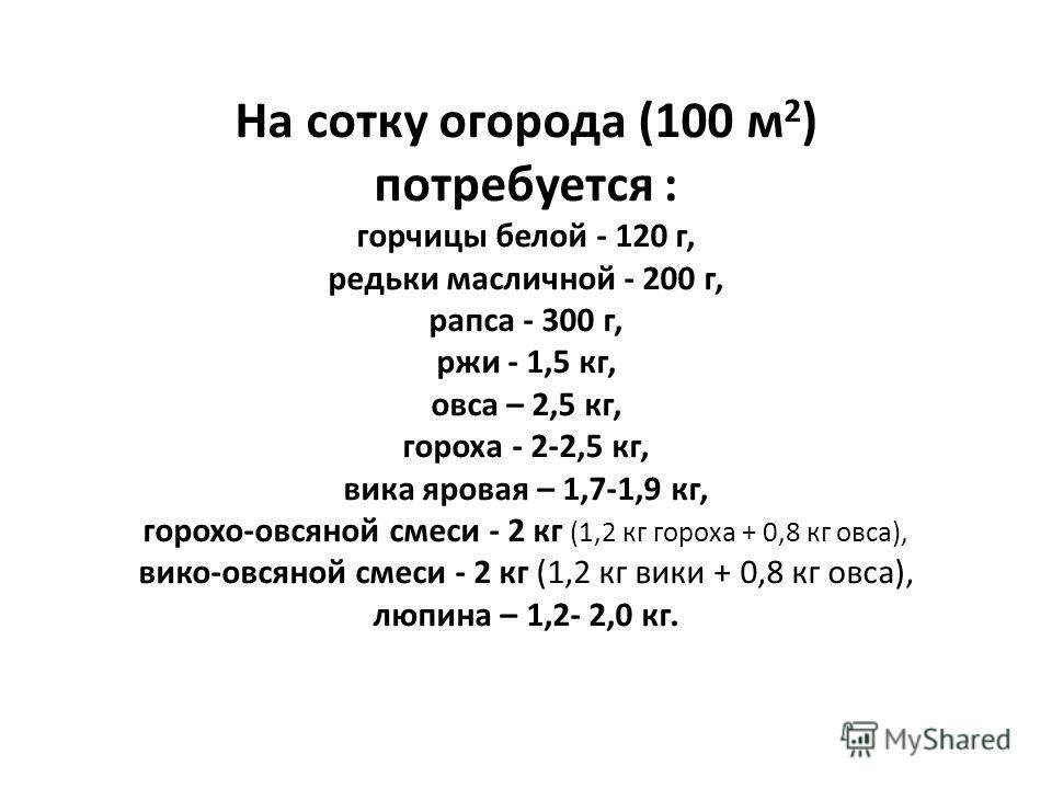 На сотку огорода (100 м 2 ) потребуется : горчицы белой - 120 г, редьки масличной - 200 г, рапса - 300 г, ржи - 1,5 кг, овса – 2,5 кг, гороха - 2-2,5 кг, вика яровая – 1,7-1,9 кг, горохо-овсяной смеси - 2 кг (1,2 кг гороха + 0,8 кг овса), вико-овсяно