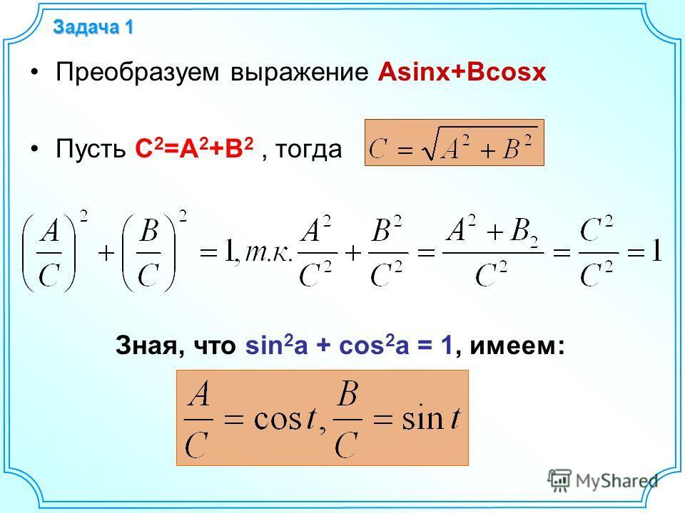 Задача 1 Преобразуем выражение Asinx+Bcosx Пусть С 2 =A 2 +B 2, тогда Зная, что sin 2 a + cos 2 a = 1, имеем: