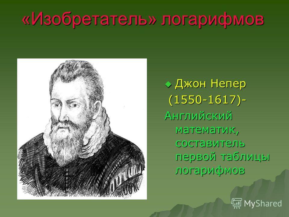 «Изобретатель» логарифмов Джон Непер Джон Непер (1550-1617)- (1550-1617)- Английский математик, составитель первой таблицы логарифмов