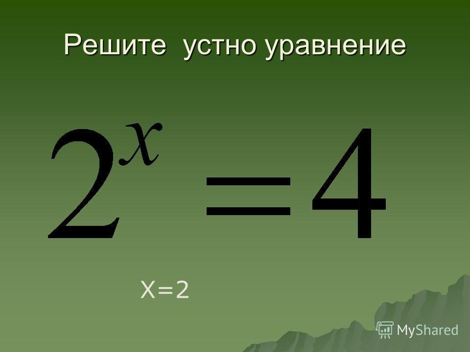 Решите устно уравнение Х=2