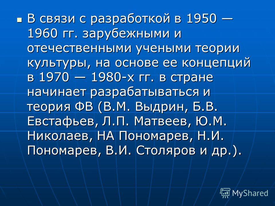 В связи с разработкой в 1950 1960 гг. зарубежными и отечественными учеными теории культуры, на основе ее концепций в 1970 1980-х гг. в стране начинает разрабатываться и теория ФВ (В.М. Выдрин, Б.В. Евстафьев, Л.П. Матвеев, Ю.М. Николаев, НА Пономарев