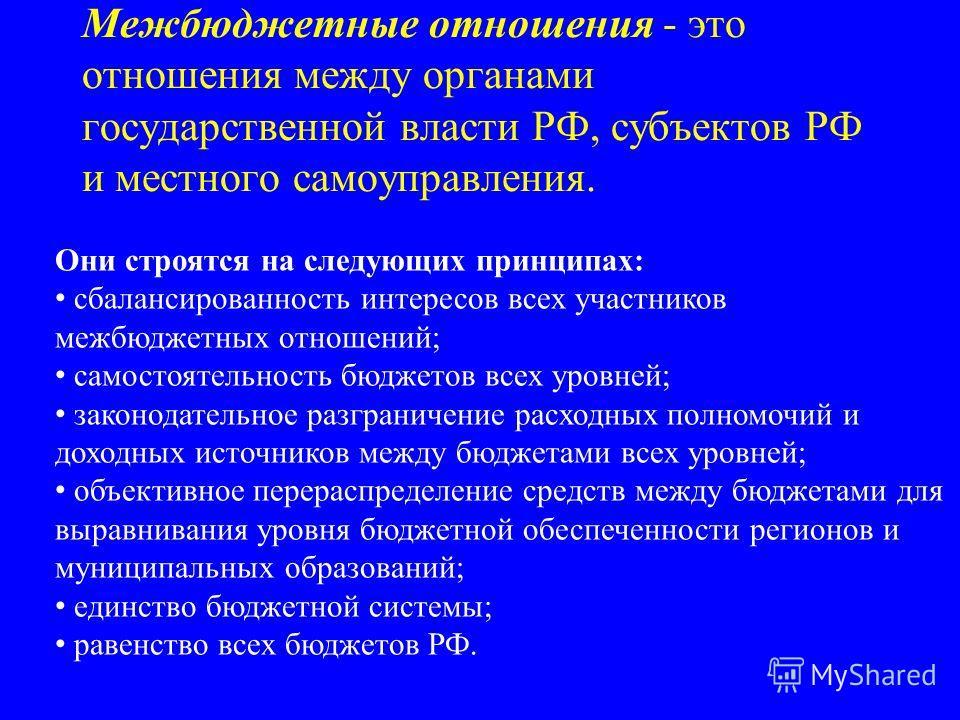 Межбюджетные отношения - это отношения между органами государственной власти РФ, субъектов РФ и местного самоуправления. Они строятся на следующих принципах: сбалансированность интересов всех участников межбюджетных отношений; самостоятельность бюдже