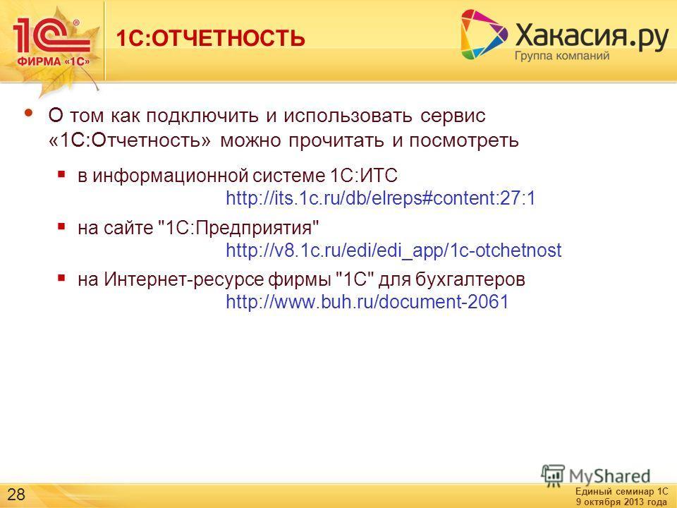 Единый семинар 1С 9 октября 2013 года 28 1С:ОТЧЕТНОСТЬ О том как подключить и использовать сервис «1С:Отчетность» можно прочитать и посмотреть в информационной системе 1С:ИТС http://its.1c.ru/db/elreps#content:27:1 на сайте