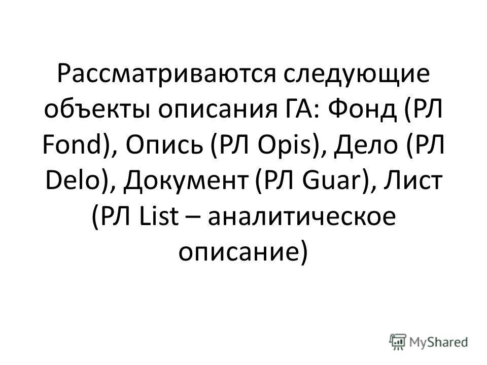 Рассматриваются следующие объекты описания ГА: Фонд (РЛ Fond), Опись (РЛ Opis), Дело (РЛ Delo), Документ (РЛ Guar), Лист (РЛ List – аналитическое описание)